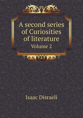 A Second Series of Curiosities of Literature Volume 2