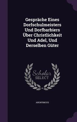 Gesprache Eines Dorfschulmeisters Und Dorfbarbiers Uber Christlichkeit Und Adel, Und Derselben Guter