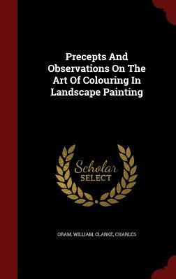 Precepts and Observations on the Art of Colouring in Landscape Painting