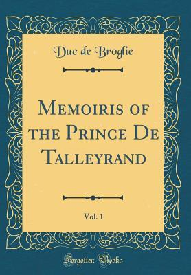Memoiris of the Prince De Talleyrand, Vol. 1 (Classic Reprint)