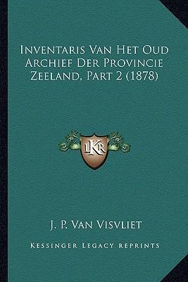 Inventaris Van Het Oud Archief Der Provincie Zeeland, Part 2 (1878)