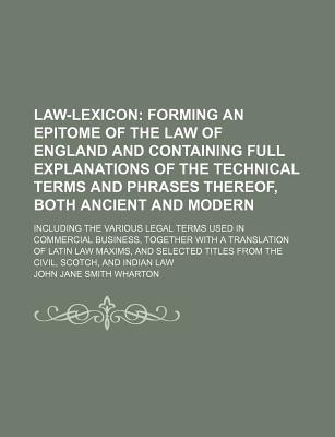 Law-Lexicon; Including the Various Legal Terms Used in Commercial Business, Together with a Translation of Latin Law Maxims, and Selected Titles from the Civil, Scotch, and Indian Law
