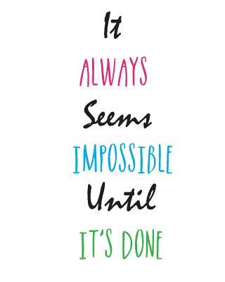 It Always Seems Impossible. Until It's Done.