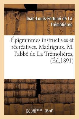 �pigrammes Instructives Et R�cr�atives. Madrigaux. M. l'Abb� de la Tr�moli�res,