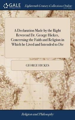 A Declaration Made by the Right Reverend Dr. George Hickes, Concerning the Faith and Religion in Which He Lived and Intended to Die