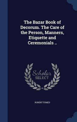 The Bazar Book of Decorum. the Care of the Person, Manners, Etiquette and Ceremonials
