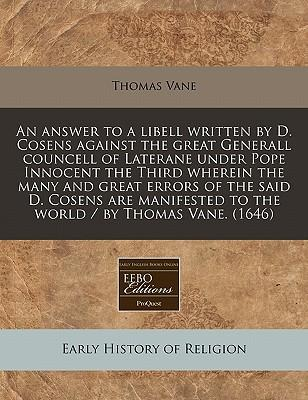 An Answer to a Libell Written by D. Cosens Against the Great Generall Councell of Laterane Under Pope Innocent the Third Wherein the Many and Great to the World/By Thomas Vane. (1646)