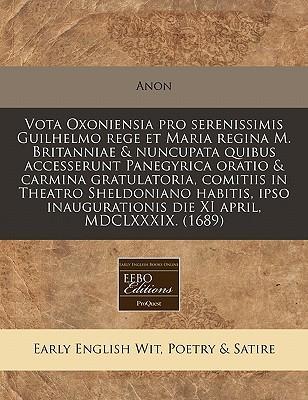 Vota Oxoniensia Pro Serenissimis Guilhelmo Rege Et Maria Regina M. Britanniae & Nuncupata Quibus Accesserunt Panegyrica Oratio & Carmina Gratulatoria, ... Die XI April, MDCLXXXIX. (1689)