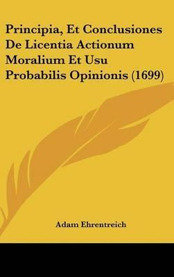 Principia, Et Conclusiones de Licentia Actionum Moralium Et Usu Probabilis Opinionis (1699)