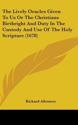 The Lively Oracles Given To Us Or The Christians Birthright And Duty In The Custody And Use Of The Holy Scripture (1678)