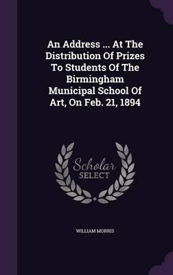 An Address ... at the Distribution of Prizes to Students of the Birmingham Municipal School of Art, on Feb. 21, 1894