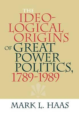 The Ideological Origins of Great Power Politics, 1789–1989