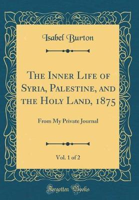 The Inner Life of Syria, Palestine, and the Holy Land, 1875, Vol. 1 of 2