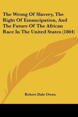 The Wrong of Slavery, the Right of Emancipation, and the Future of the African Race in the United States (1864)
