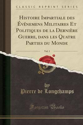 Histoire Impartiale des Événemens Militaires Et Politiques de la Dernière Guerre, dans les Quatre Parties du Monde, Vol. 3 (Classic Reprint)