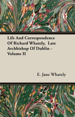 Life And Correspondence Of Richard Whately, Late Archbishop Of Dublin