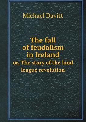 The Fall of Feudalism in Ireland Or, the Story of the Land League Revolution