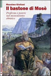 Il bastone di Mosè. Profezia e potere nel monoteismo ebraico