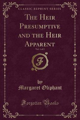 The Heir Presumptive and the Heir Apparent, Vol. 1 of 2 (Classic Reprint)