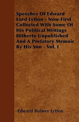 Speeches Of Edward Lord Lytton - Now First Collected With Some Of His Political Writings Hitherto Unpublished And A Prefatory Memoir By His Son - Vol. I