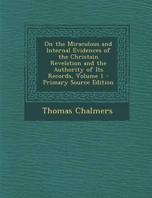 On the Miraculous and Internal Evidences of the Christain Revelation and the Authority of Its Records, Volume 1