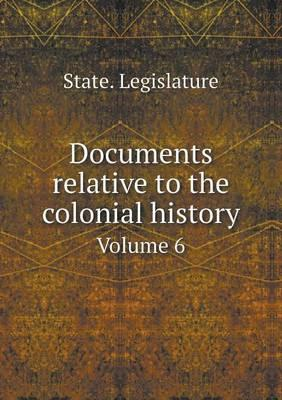 Documents Relative to the Colonial History Volume 6