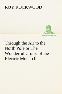 Through the Air to the North Pole or The Wonderful Cruise of the Electric Monarch