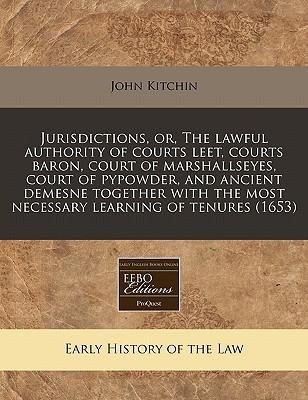 Jurisdictions, Or, the Lawful Authority of Courts Leet, Courts Baron, Court of Marshallseyes, Court of Pypowder, and Ancient Demesne Together with the Most Necessary Learning of Tenures (1653)