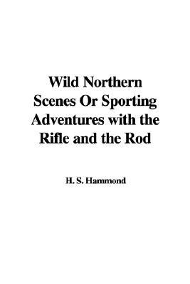 Wild Northern Scenes; Or, Sporting Adventures With the Rifle and the Rod