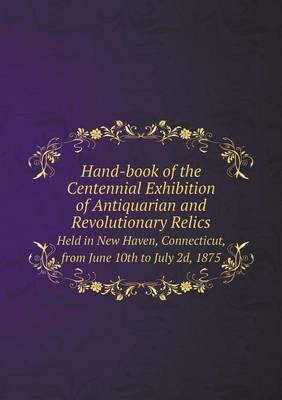 Hand-Book of the Centennial Exhibition of Antiquarian and Revolutionary Relics Held in New Haven, Connecticut, from June 10th to July 2D, 1875