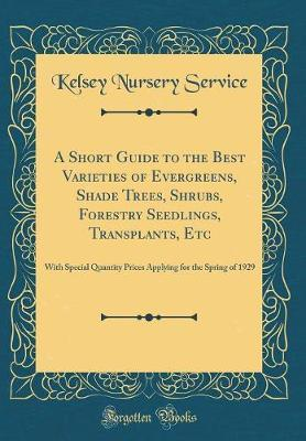 A Short Guide to the Best Varieties of Evergreens, Shade Trees, Shrubs, Forestry Seedlings, Transplants, Etc
