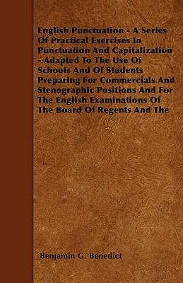 English Punctuation - A Series Of Practical Exercises In Punctuation And Capitalization - Adapted To The Use Of Schools And Of Students Preparing For ... Of The Board Of Regents And The C