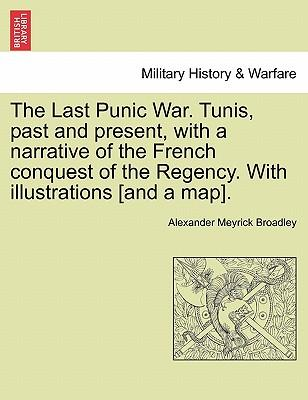 The Last Punic War. Tunis, past and present, with a narrative of the French conquest of the Regency. With illustrations [and a map].