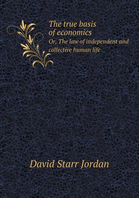 The True Basis of Economics Or, the Law of Independent and Collective Human Life
