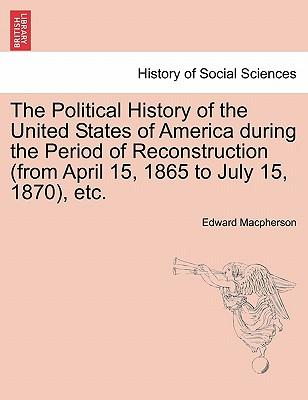 The Political History of the United States of America during the Period of Reconstruction (from April 15, 1865 to July 15, 1870), etc.
