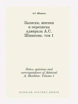Notes, Opinions and Correspondence of Admiral A. Shishkov. Volume 1