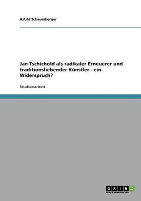 Jan Tschichold als radikaler Erneuerer und traditionsliebender Künstler - ein Widerspruch?