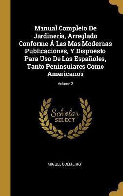 Manual Completo de Jardineria, Arreglado Conforme Á Las Mas Modernas Publicaciones, Y Dispuesto Para USO de Los Españoles, Tanto Peninsulares Como Ame