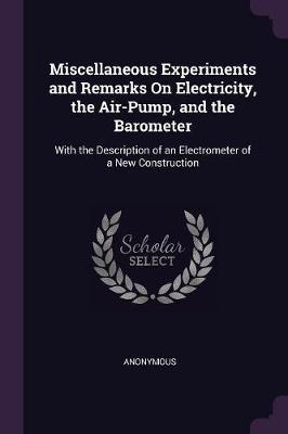 Miscellaneous Experiments and Remarks on Electricity, the Air-Pump, and the Barometer
