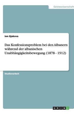 Das Konfessionsproblem bei den Albanern während der albanischen Unabhängigkeitsbewegung (1878 - 1912)