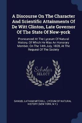 A Discourse on the Character and Scientific Attainments of de Witt Clinton, Late Governor of the State of New-York