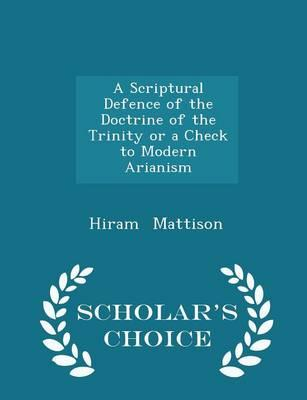 A Scriptural Defence of the Doctrine of the Trinity or a Check to Modern Arianism - Scholar's Choice Edition