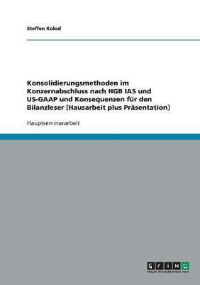Konsolidierungsmethoden im Konzernabschluss nach HGB IAS und US-GAAP und Konsequenzen für den Bilanzleser [Hausarbeit plus Präsentation]