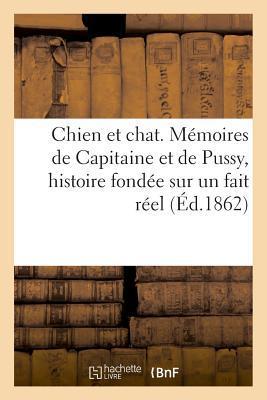 Chien et Chat. Memoires de Capitaine et de Pussy, Histoire Fondee Sur un Fait Reel