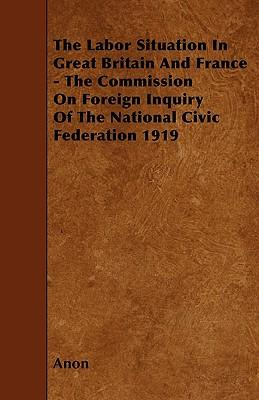 The Labor Situation In Great Britain And France - The Commission On Foreign Inquiry Of The National Civic Federation 1919