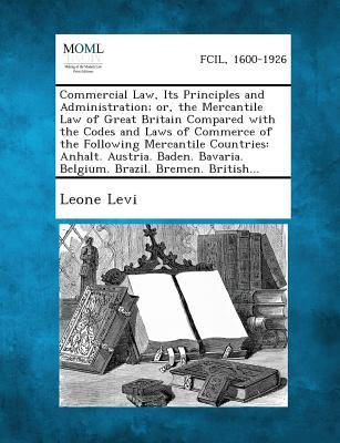 Commercial Law, Its Principles and Administration; Or, the Mercantile Law of Great Britain Compared with the Codes and Laws of Commerce of the Followi