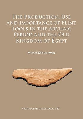 The Production, Use and Importance of Flint Tools in the Archaic Period and the Old Kingdom in Egypt