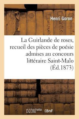La Guirlande de Roses, Recueil Des Pieces de Poesie Admises Au Concours Litteraire
