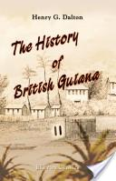 The History of British Guiana: Comprising a General Description of the Colony. A narrative of some of the principal events from the earliest period of its discovery to the present time together with an account of its climate, geology, staple products, an