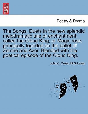 The Songs, Duets in the new splendid melodramatic tale of enchantment, called the Cloud King, or Magic rose; principally founded on the ballet of ... with the poetical episode of the Cloud King